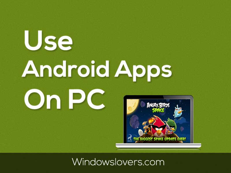 Best Way To Use Android Apps On A PC - Windowslovers